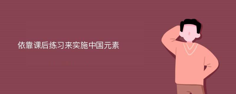 依靠课后练习来实施中国元素