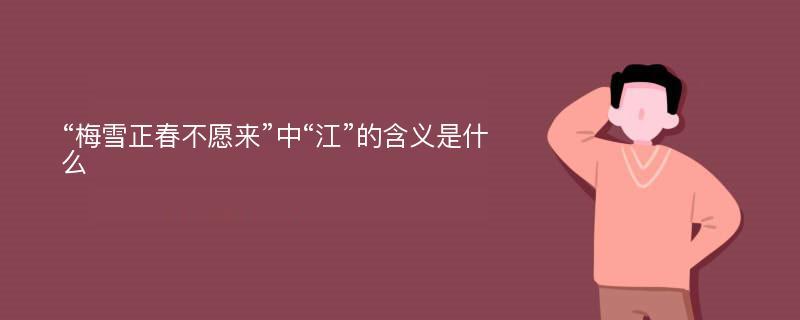 """""""梅雪正春不愿来""""中""""江""""的含义是什么"""