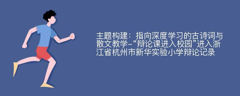 """主题构建:指向深度学习的古诗词与散文教学-""""辩论课进入校园""""进入浙江省杭州市新华实验小学辩论记录"""