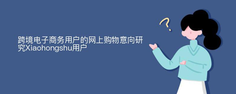 跨境电子商务用户的网上购物意向研究Xiaohongshu用户