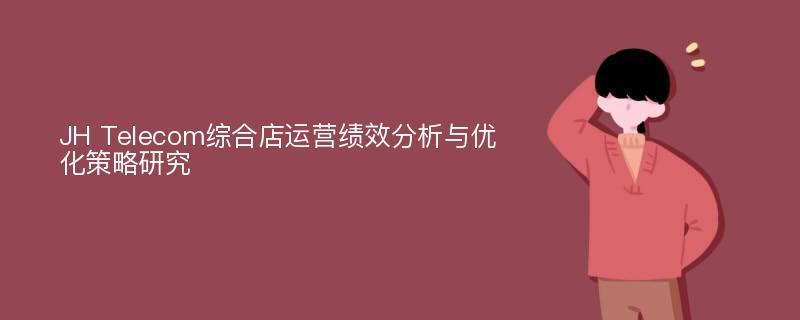 JH Telecom综合店运营绩效分析与优化策略研究
